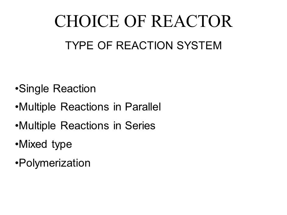 CHOICE OF REACTOR TYPE OF REACTION SYSTEM Single Reaction Multiple Reactions in Parallel Multiple Reactions in Series Mixed type Polymerization