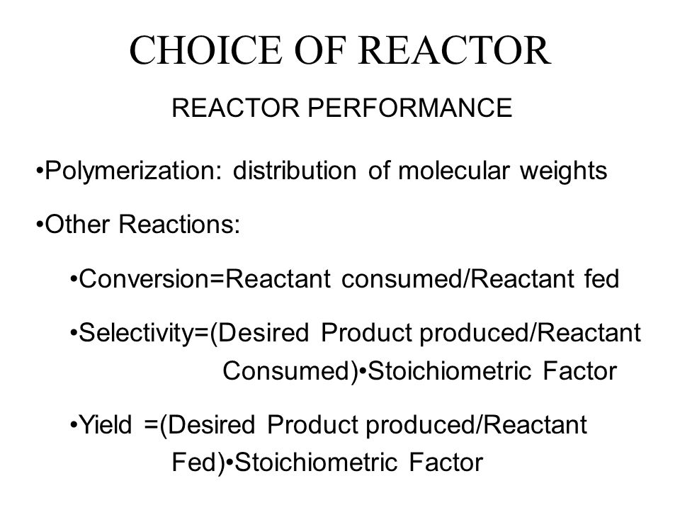 CHOICE OF REACTOR REACTOR PERFORMANCE Polymerization: distribution of molecular weights Other Reactions: Conversion=Reactant consumed/Reactant fed Selectivity=(Desired Product produced/Reactant Consumed)Stoichiometric Factor Yield =(Desired Product produced/Reactant Fed)Stoichiometric Factor