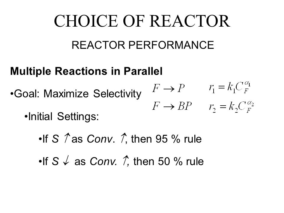 CHOICE OF REACTOR REACTOR PERFORMANCE Multiple Reactions in Parallel Goal: Maximize Selectivity Initial Settings: If S  as Conv.