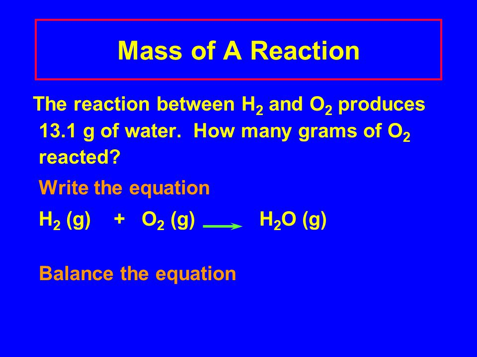 Mass of A Reaction The reaction between H 2 and O 2 produces 13.1 g of water. How many grams of O 2 reacted? Write the equation H 2 (g) + O 2 (g)H 2 O