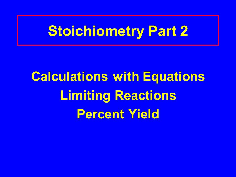 Stoichiometry Part 2 Calculations with Equations Limiting Reactions Percent Yield
