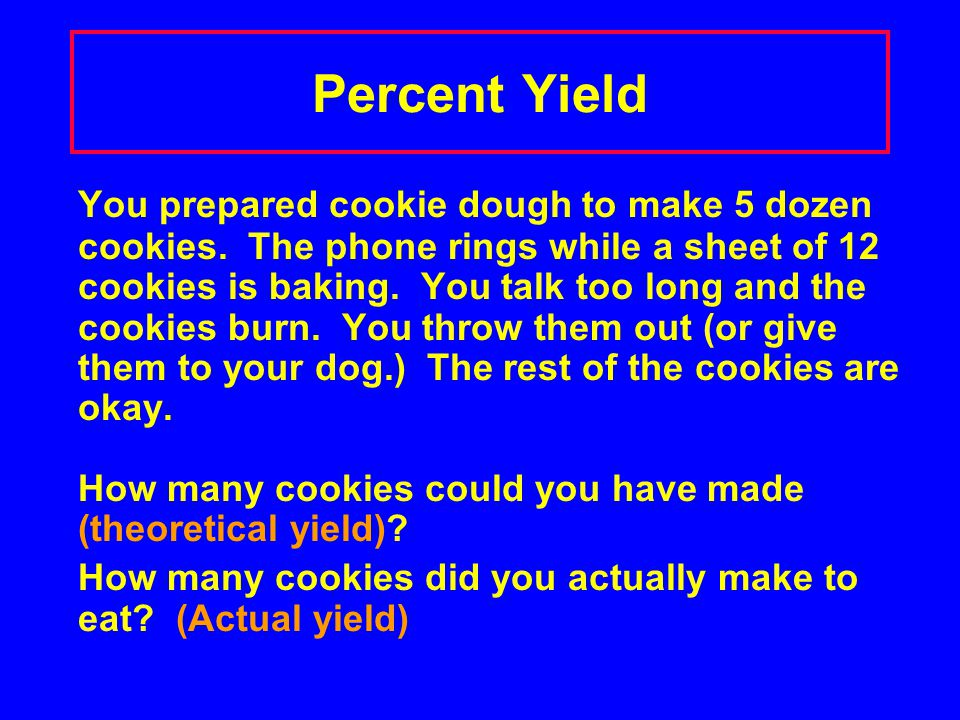 Percent Yield You prepared cookie dough to make 5 dozen cookies. The phone rings while a sheet of 12 cookies is baking. You talk too long and the cook