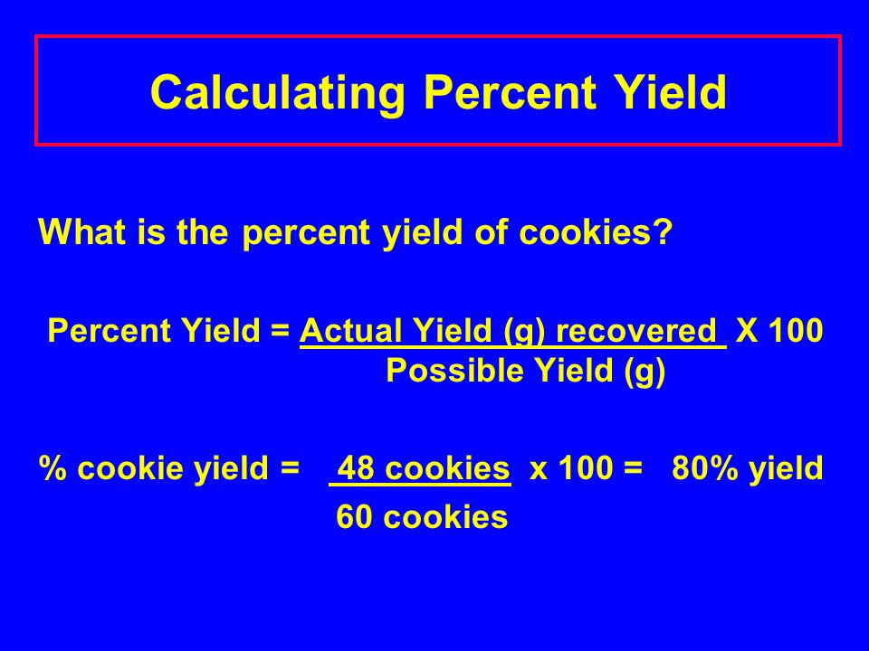 Calculating Percent Yield What is the percent yield of cookies? Percent Yield = Actual Yield (g) recovered X 100 Possible Yield (g) % cookie yield = 4