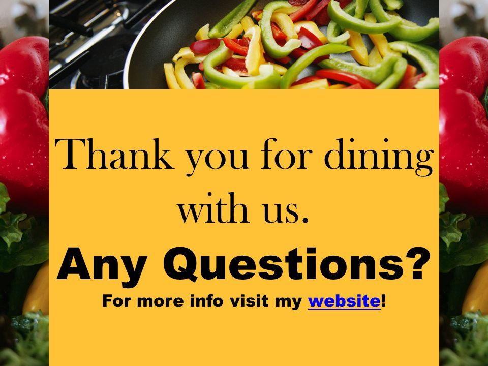 Thank you for dining with us. Any Questions For more info visit my website!website