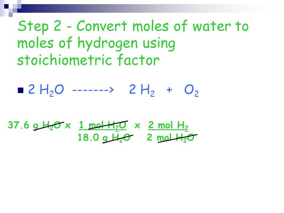 Step 2 - Convert moles of water to moles of hydrogen using stoichiometric factor 2 H 2 O -------> 2 H 2 + O 2 37.6 g H 2 O x 1 mol H 2 O x 2 mol H 2 1