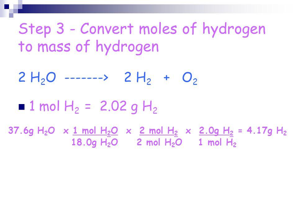 Step 3 - Convert moles of hydrogen to mass of hydrogen 1 mol H 2 = 2.02 g H 2 37.6g H 2 O x 1 mol H 2 O x 2 mol H 2 x 2.0g H 2 = 4.17g H 2 18.0g H 2 O