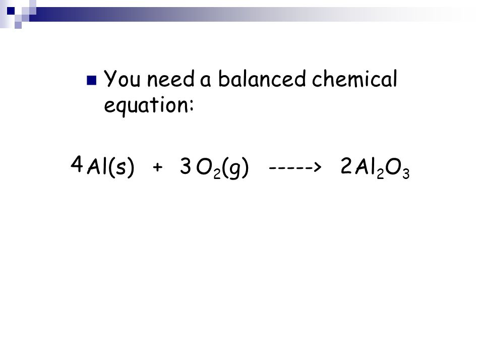 2 You need a balanced chemical equation: Al(s) + O 2 (g) -----> Al 2 O 3 2 4 3