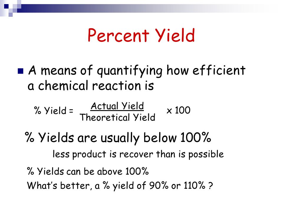 Percent Yield A means of quantifying how efficient a chemical reaction is % Yield = Actual Yield Theoretical Yield x 100 % Yields can be above 100% Wh