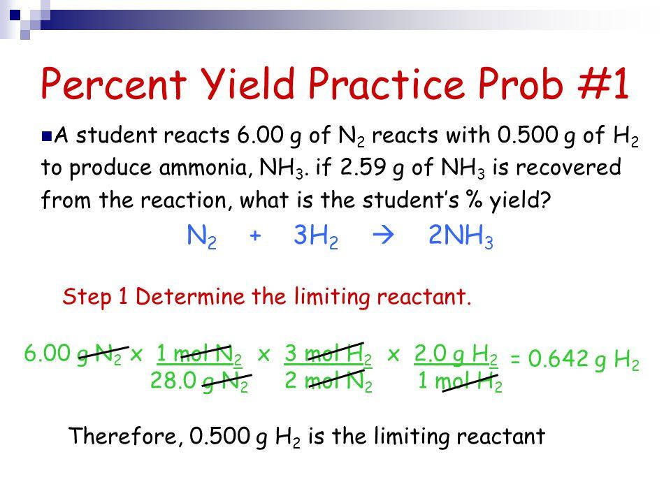 Percent Yield Practice Prob #1 6.00 g N 2 x 3 mol H 2 2 mol N 2 x 2.0 g H 2 1 mol H 2 x 1 mol N 2 28.0 g N 2 = 0.642 g H 2 A student reacts 6.00 g of