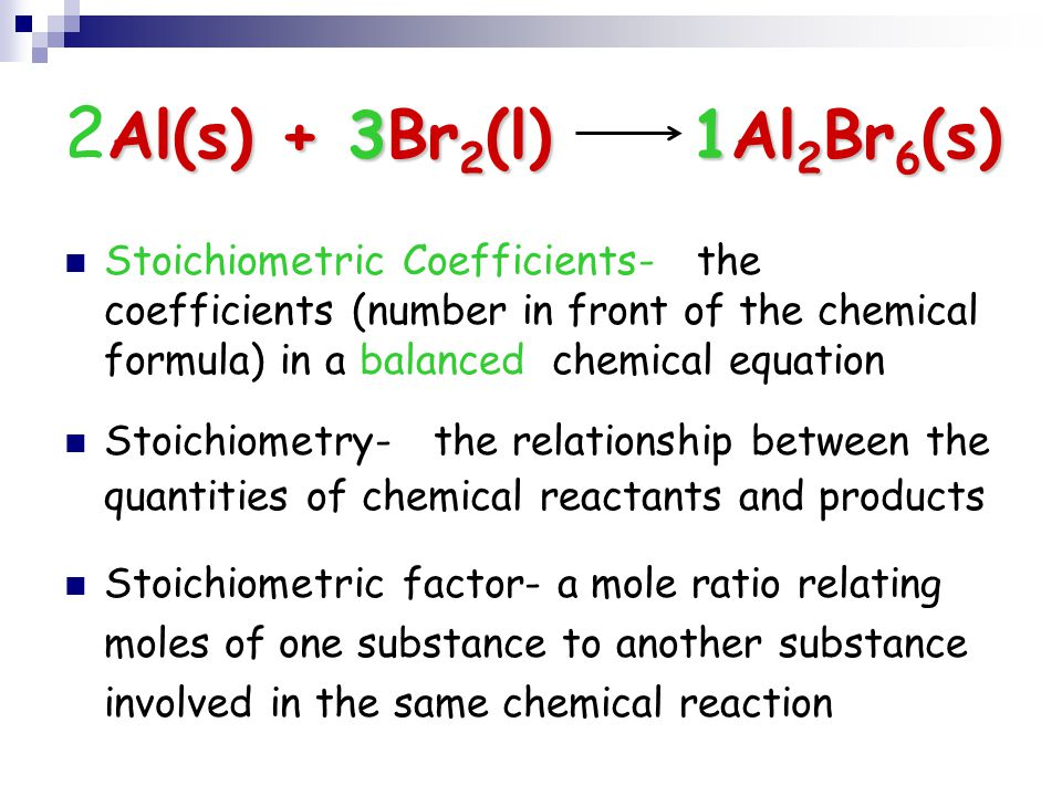 Al(s) + 3Br 2 (l) 1Al 2 Br 6 (s) 2 Al(s) + 3Br 2 (l) 1Al 2 Br 6 (s) Stoichiometric Coefficients- the coefficients (number in front of the chemical for