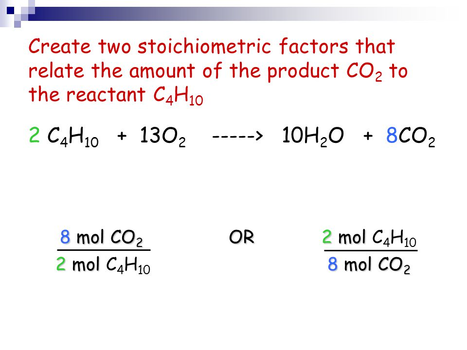Create two stoichiometric factors that relate the amount of the product CO 2 to the reactant C 4 H 10 2 C 4 H 10 + 13O 2 -----> 10H 2 O + 8CO 2 8 mol