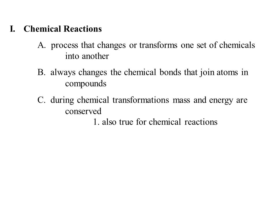 I.Chemical Reactions A. process that changes or transforms one set of chemicals into another B.
