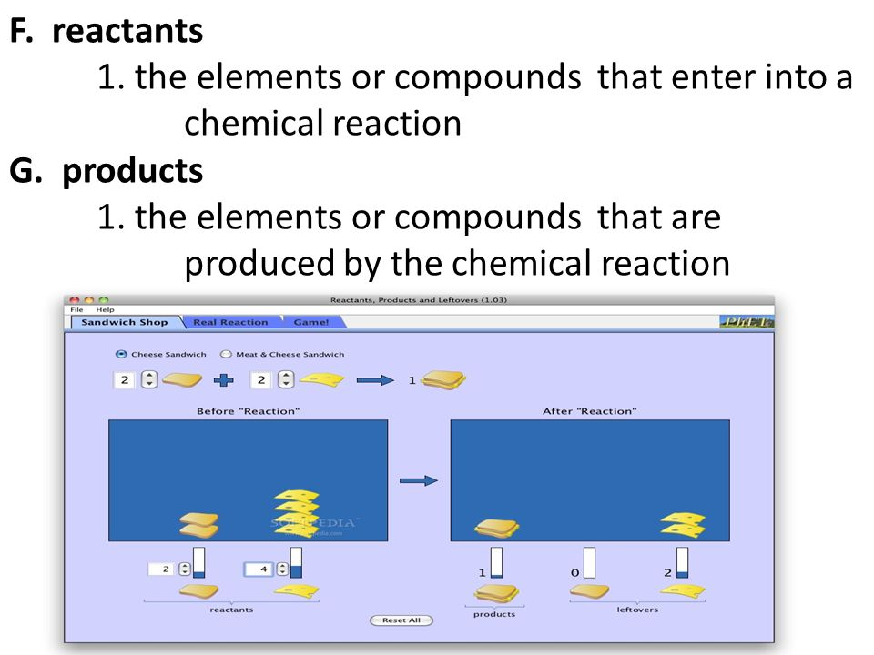 F. reactants 1. the elements or compounds that enter into a chemical reaction G.