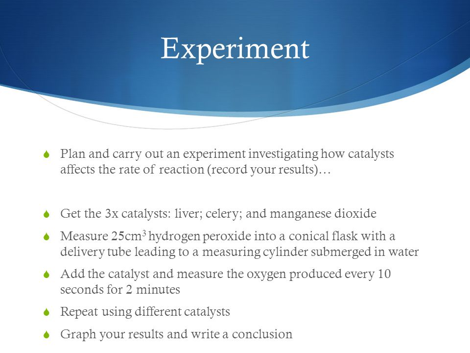 Experiment  Plan and carry out an experiment investigating how catalysts affects the rate of reaction (record your results)…  Get the 3x catalysts: liver; celery; and manganese dioxide  Measure 25cm 3 hydrogen peroxide into a conical flask with a delivery tube leading to a measuring cylinder submerged in water  Add the catalyst and measure the oxygen produced every 10 seconds for 2 minutes  Repeat using different catalysts  Graph your results and write a conclusion