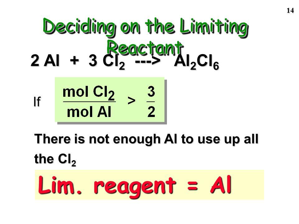 13 2 Al + 3 Cl 2 ---> 2AlCl 3 Reactants must be in the mole ratio Step 1 of LR problem: compare actual mole ratio of reactants to theoretical mole ratio.