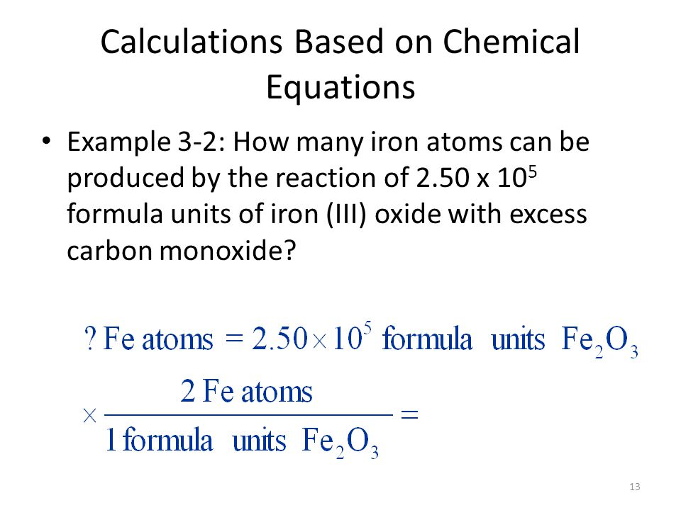 13 Calculations Based on Chemical Equations Example 3-2: How many iron atoms can be produced by the reaction of 2.50 x 10 5 formula units of iron (III) oxide with excess carbon monoxide