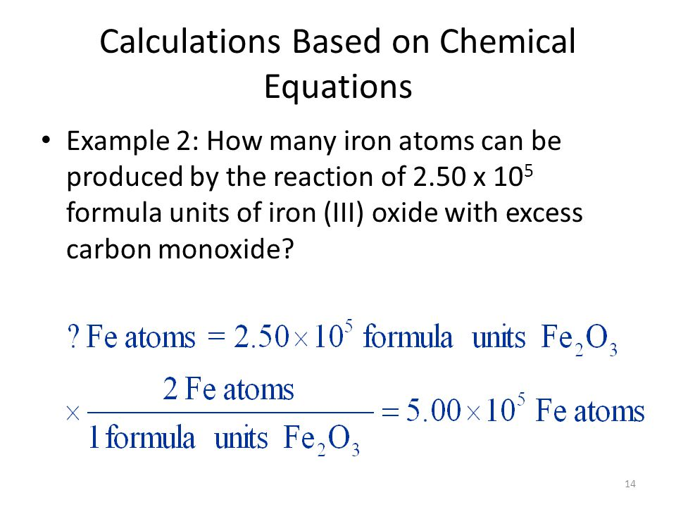 14 Calculations Based on Chemical Equations Example 2: How many iron atoms can be produced by the reaction of 2.50 x 10 5 formula units of iron (III) oxide with excess carbon monoxide