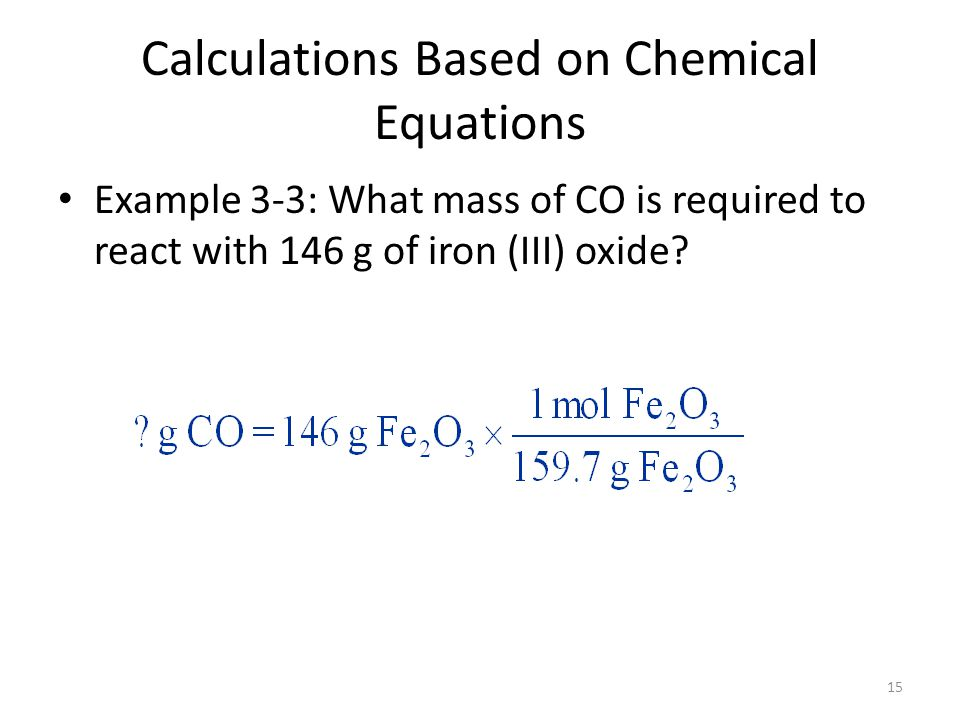15 Calculations Based on Chemical Equations Example 3-3: What mass of CO is required to react with 146 g of iron (III) oxide