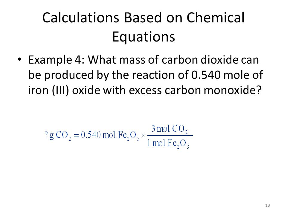 18 Calculations Based on Chemical Equations Example 4: What mass of carbon dioxide can be produced by the reaction of 0.540 mole of iron (III) oxide with excess carbon monoxide