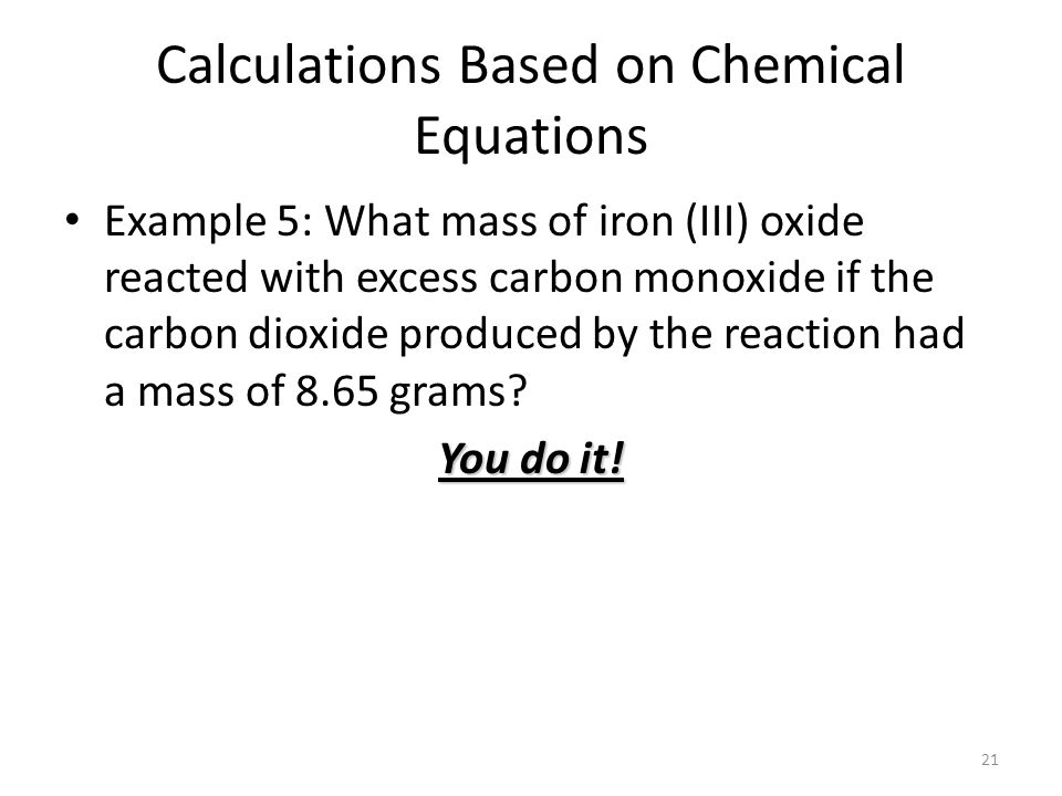 21 Calculations Based on Chemical Equations Example 5: What mass of iron (III) oxide reacted with excess carbon monoxide if the carbon dioxide produced by the reaction had a mass of 8.65 grams.