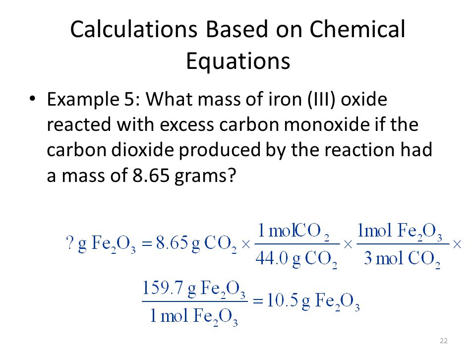 22 Calculations Based on Chemical Equations Example 5: What mass of iron (III) oxide reacted with excess carbon monoxide if the carbon dioxide produced by the reaction had a mass of 8.65 grams