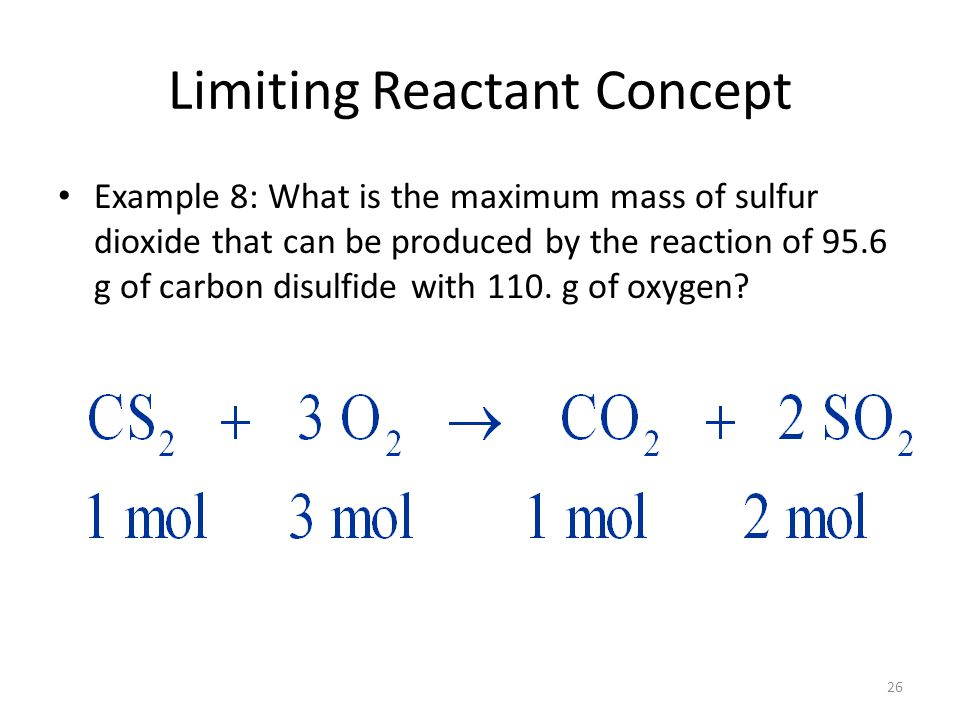 26 Limiting Reactant Concept Example 8: What is the maximum mass of sulfur dioxide that can be produced by the reaction of 95.6 g of carbon disulfide with 110.