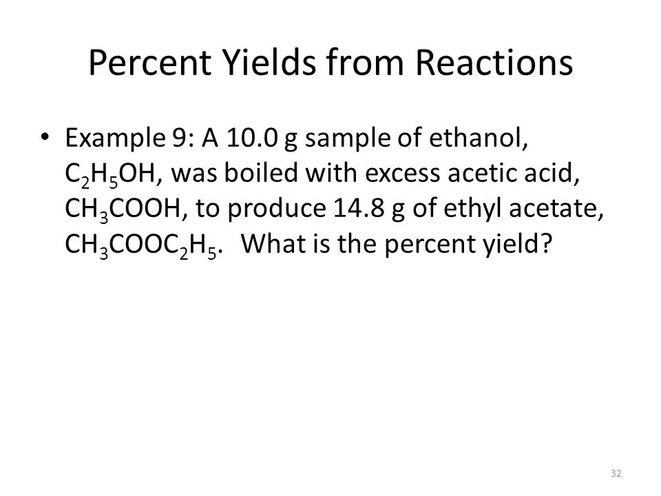 32 Percent Yields from Reactions Example 9: A 10.0 g sample of ethanol, C 2 H 5 OH, was boiled with excess acetic acid, CH 3 COOH, to produce 14.8 g of ethyl acetate, CH 3 COOC 2 H 5.