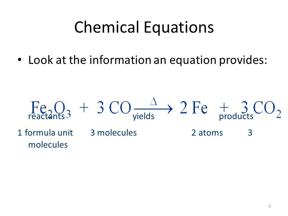 7 Chemical Equations Look at the information an equation provides: reactants yields products 1 formula unit 3 molecules 2 atoms 3 molecules 1 mole 3 moles 2 moles 3 moles