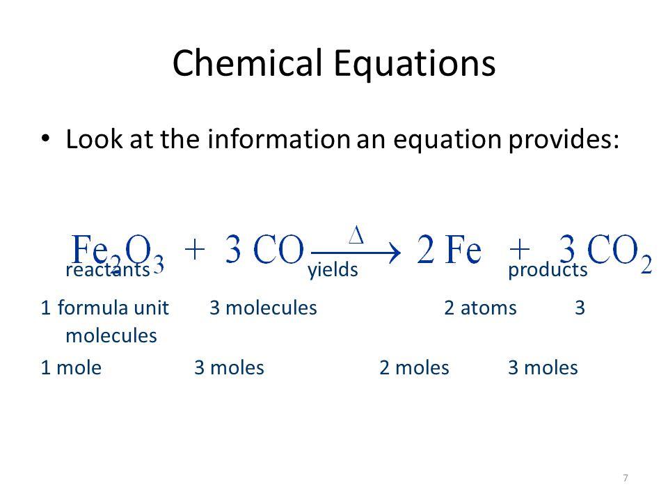 8 Chemical Equations Look at the information an equation provides: reactants yields products 1 formula unit 3 molecules 2 atoms 3 molecules 1 mole 3 moles 2 moles 3 moles 159.7 g 84.0 g 111.7 g 132g