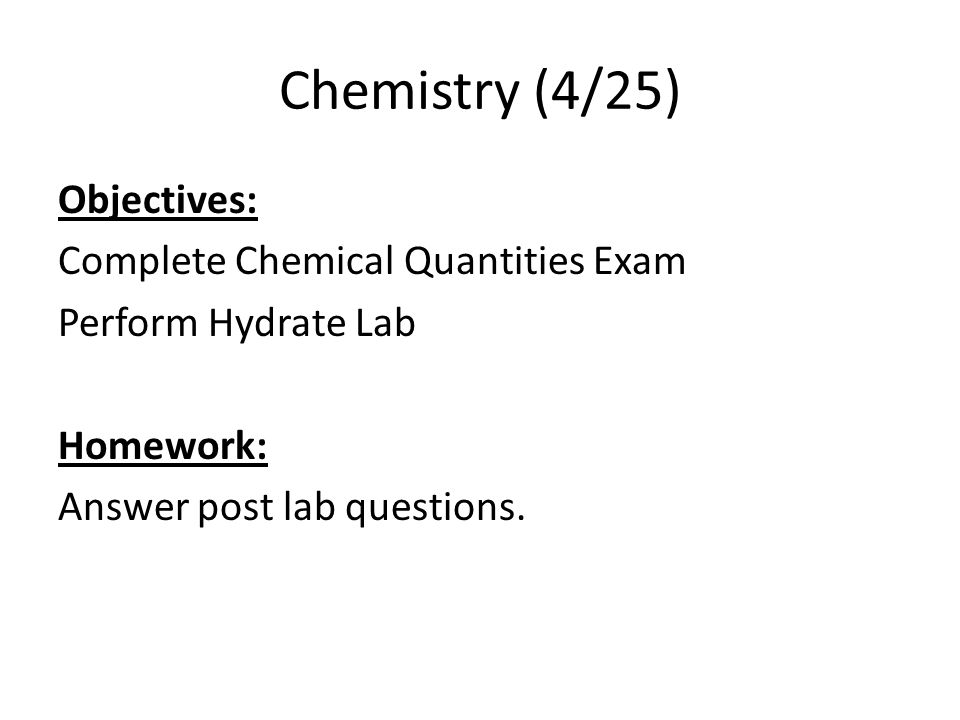 Chemistry (4/25) Objectives: Complete Chemical Quantities Exam Perform Hydrate Lab Homework: Answer post lab questions.
