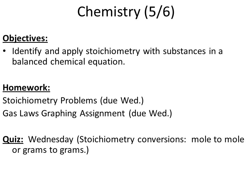 Chemistry (5/6) Objectives: Identify and apply stoichiometry with substances in a balanced chemical equation. Homework: Stoichiometry Problems (due We