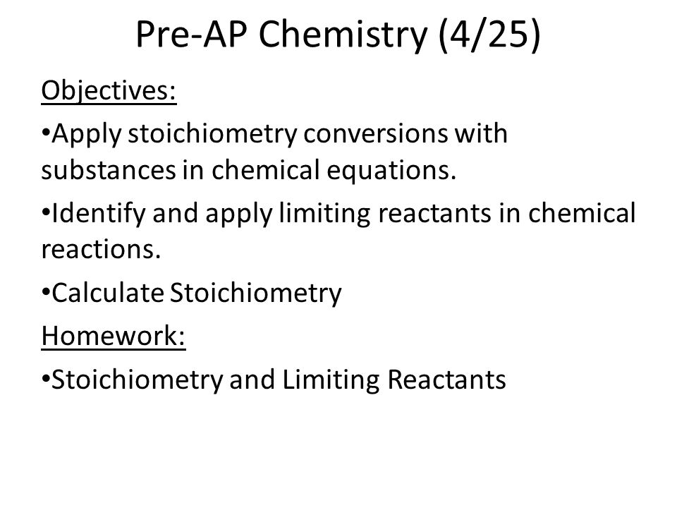 Pre-AP Chemistry (4/25) Objectives: Apply stoichiometry conversions with substances in chemical equations. Identify and apply limiting reactants in ch