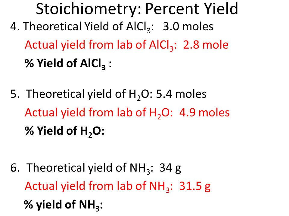 Stoichiometry: Percent Yield 4. Theoretical Yield of AlCl 3 : 3.0 moles Actual yield from lab of AlCl 3 : 2.8 mole % Yield of AlCl 3 : 5. Theoretical