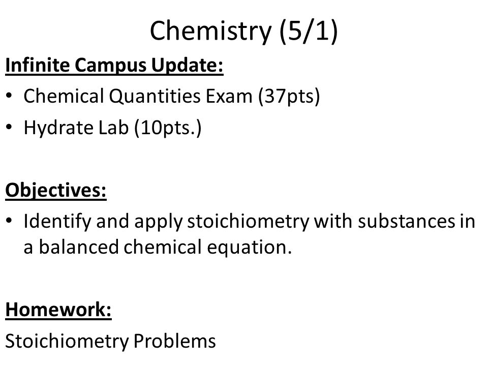 Chemistry (5/1) Infinite Campus Update: Chemical Quantities Exam (37pts) Hydrate Lab (10pts.) Objectives: Identify and apply stoichiometry with substa