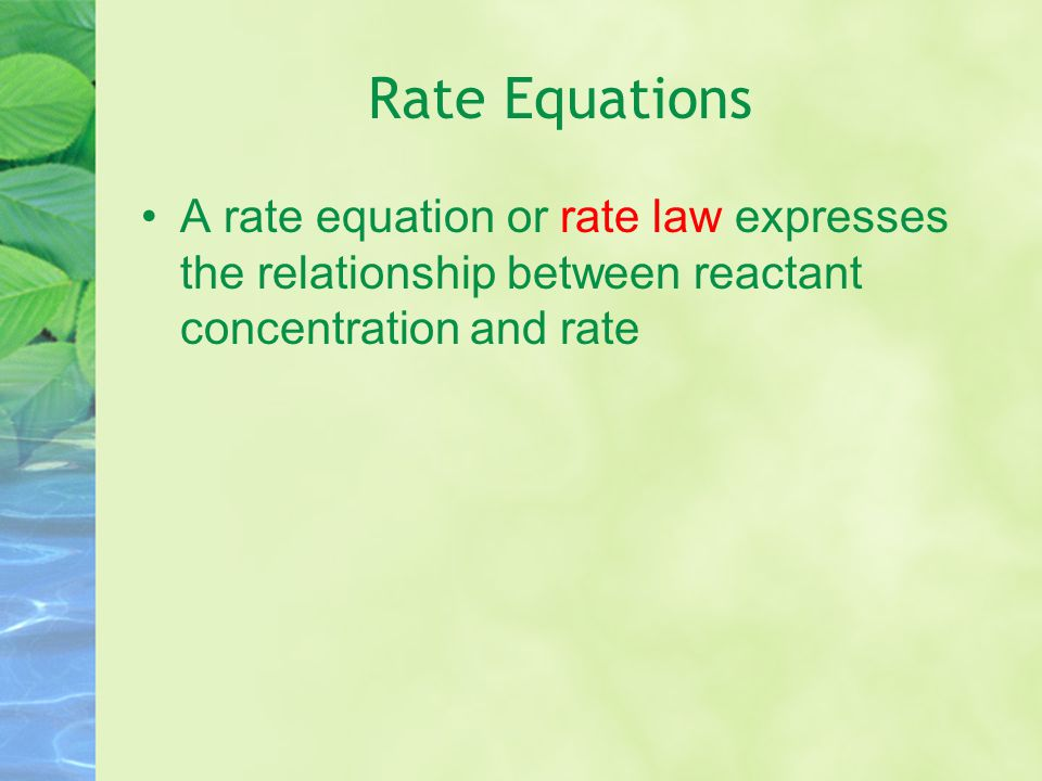Rate Equations For a reaction such as aA + bB  xX the rate equation is rate = k[A] m [B] n where m and n are experimentally determined exponents NOT necessarily the stoichiometric coefficients (usually positive whole numbers)