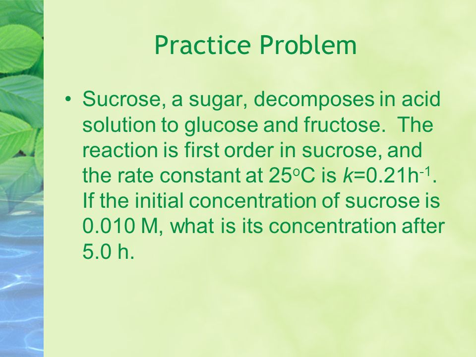 Practice Problem Gaseous NO 2 decomposes when heated 2NO 2 (g)  2NO(g) + O 2 (g) The disappearance of NO 2 is a first order reaction with k = 3.6x10 -3 s -1 at 300 o C.