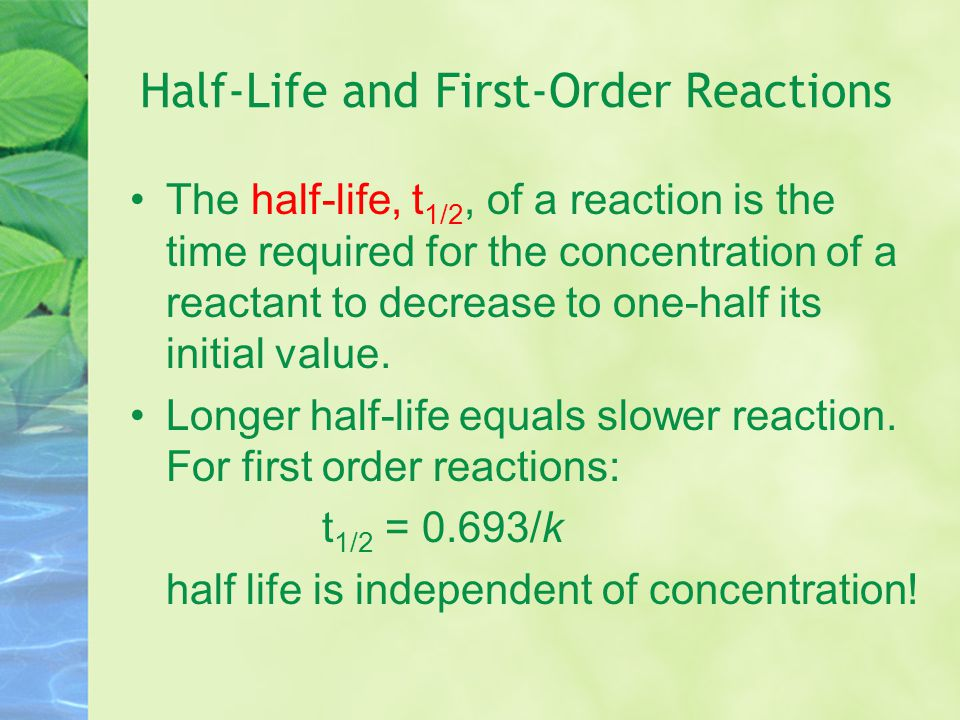 Half-Life and Other Reactions Zero Order t 1/2 = [R] o /2k Second Order t 1/2 = 1/(k[R] o )