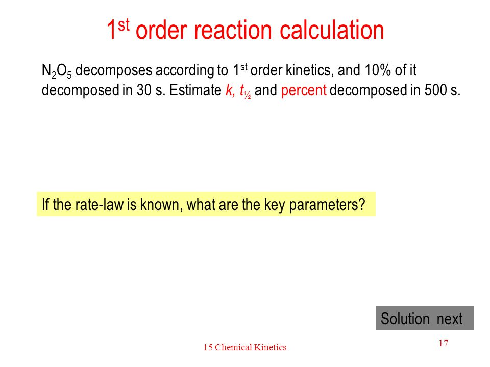15 Chemical Kinetics 17 1 st order reaction calculation N 2 O 5 decomposes according to 1 st order kinetics, and 10% of it decomposed in 30 s. Estimat