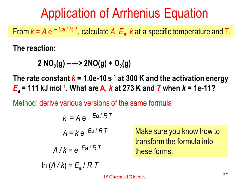 15 Chemical Kinetics 28 Application of Arrhenius Equation (continue) The reaction: 2 NO 2 (g) -----> 2NO(g) + O 2 (g) The rate constant k = 1.0e-10 s -1 at 300 K and the activation energy E a = 111 kJ mol -1.