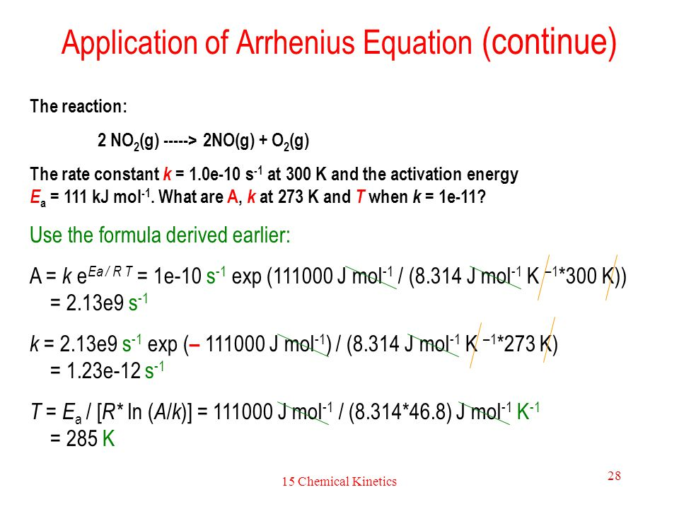 15 Chemical Kinetics 28 Application of Arrhenius Equation (continue) The reaction: 2 NO 2 (g) -----> 2NO(g) + O 2 (g) The rate constant k = 1.0e-10 s