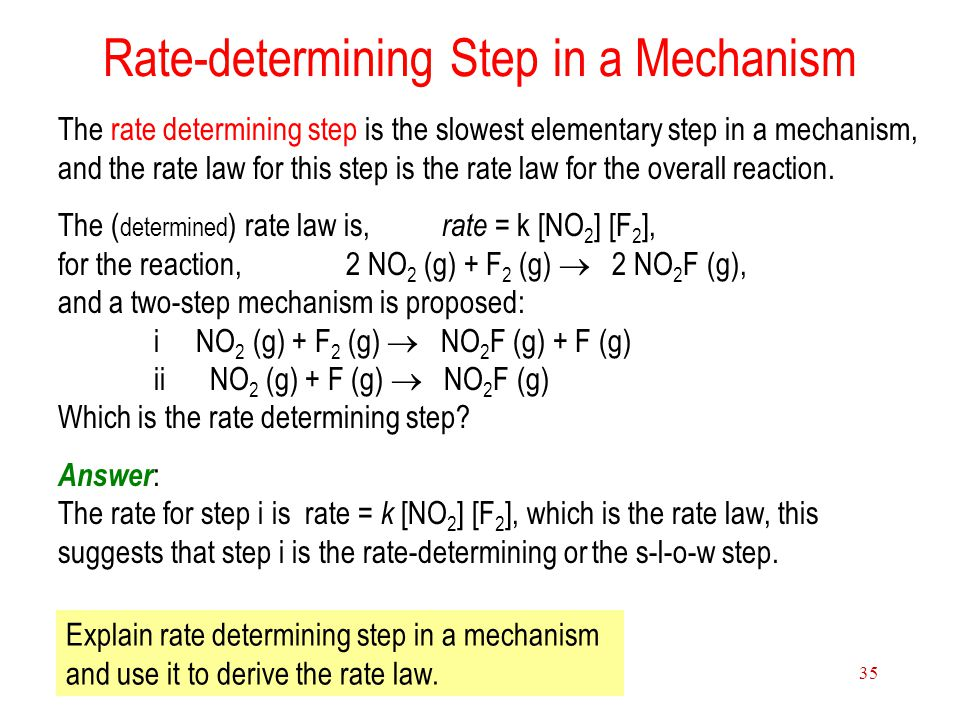 15 Chemical Kinetics 35 Rate-determining Step in a Mechanism The rate determining step is the slowest elementary step in a mechanism, and the rate law