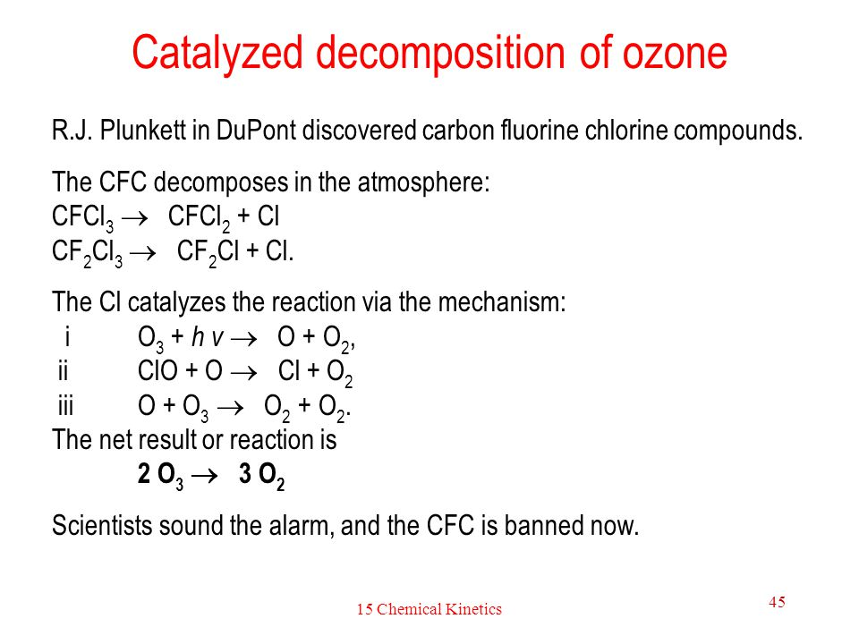 15 Chemical Kinetics 45 Catalyzed decomposition of ozone R.J. Plunkett in DuPont discovered carbon fluorine chlorine compounds. The CFC decomposes in