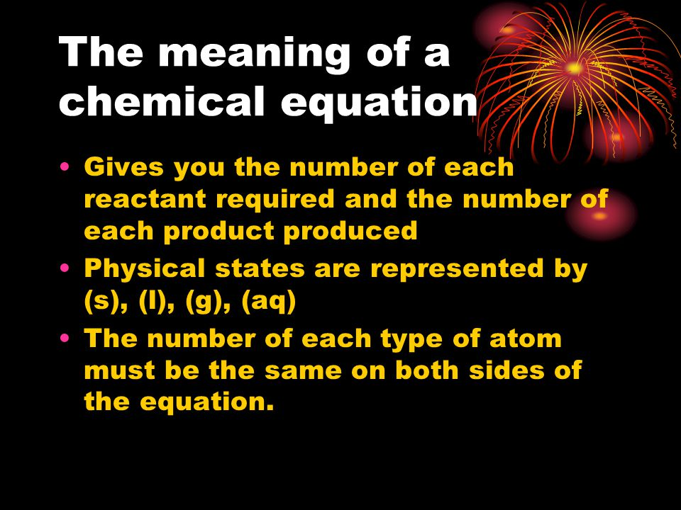 The meaning of a chemical equation Gives you the number of each reactant required and the number of each product produced Physical states are represented by (s), (l), (g), (aq) The number of each type of atom must be the same on both sides of the equation.