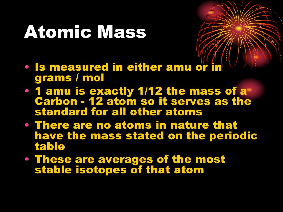 Atomic Mass Is measured in either amu or in grams / mol 1 amu is exactly 1/12 the mass of a Carbon - 12 atom so it serves as the standard for all other atoms There are no atoms in nature that have the mass stated on the periodic table These are averages of the most stable isotopes of that atom