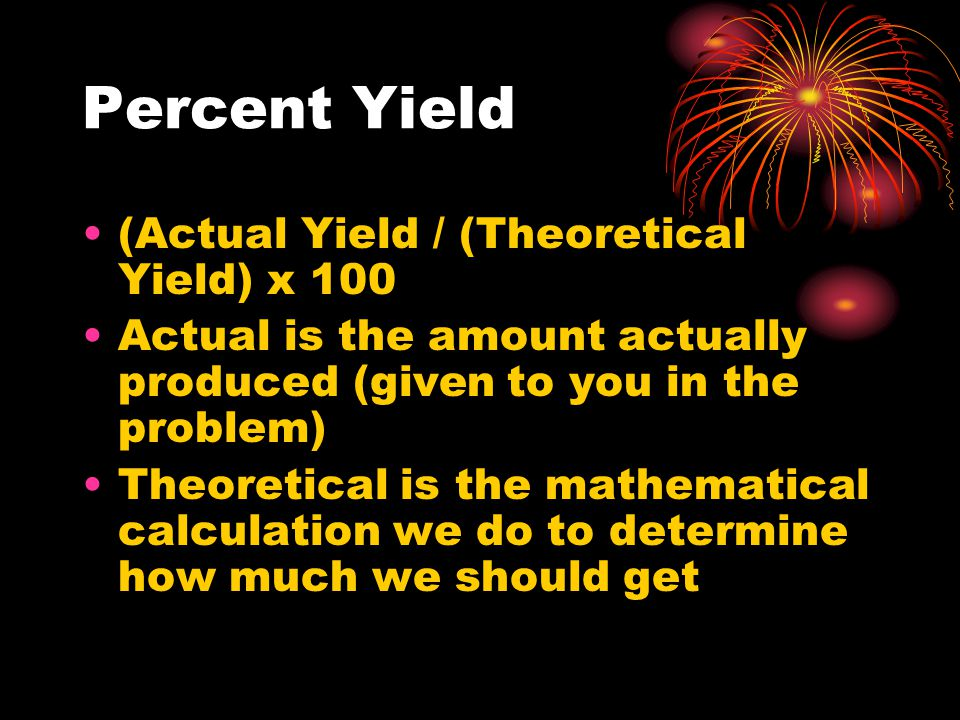Percent Yield (Actual Yield / (Theoretical Yield) x 100 Actual is the amount actually produced (given to you in the problem) Theoretical is the mathematical calculation we do to determine how much we should get
