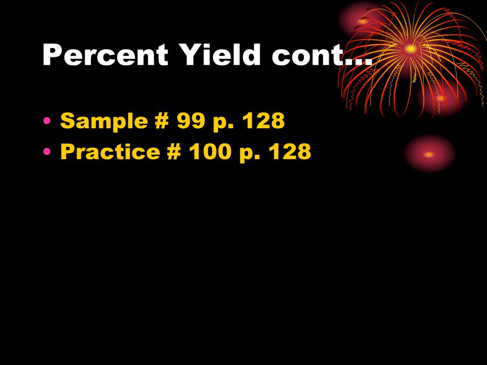 Percent Yield cont… Sample # 99 p. 128 Practice # 100 p. 128