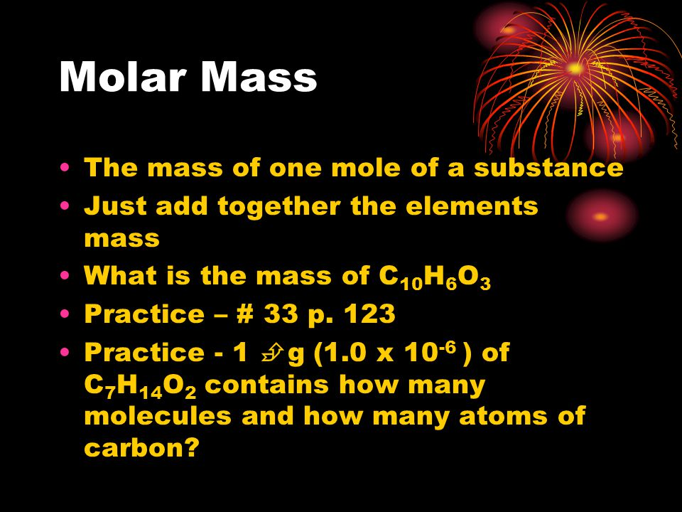 Molar Mass The mass of one mole of a substance Just add together the elements mass What is the mass of C 10 H 6 O 3 Practice – # 33 p.