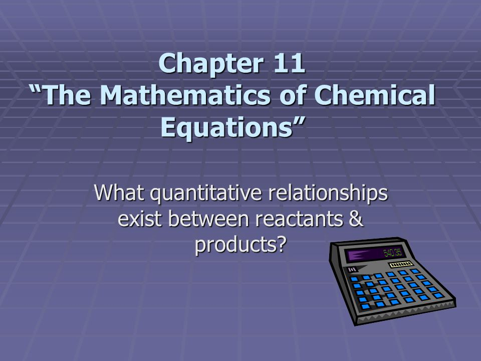 "Chapter 11 ""The Mathematics of Chemical Equations"" What quantitative relationships exist between reactants & products?"