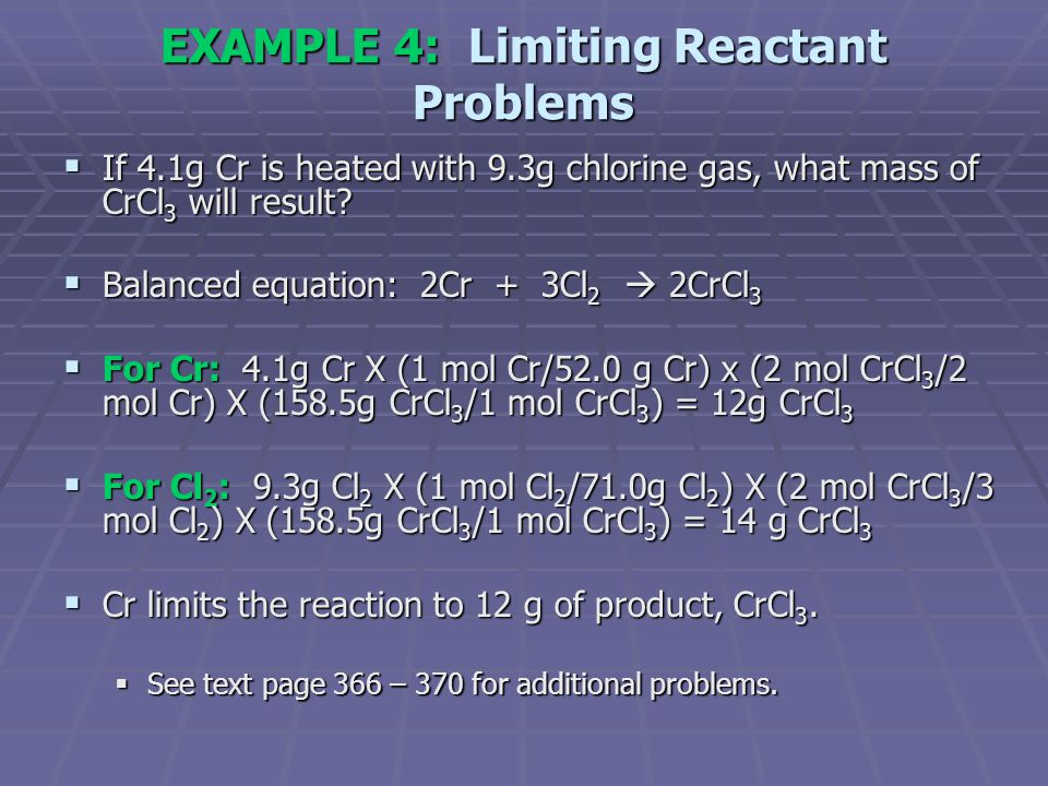 EXAMPLE 4: Limiting Reactant Problems  If 4.1g Cr is heated with 9.3g chlorine gas, what mass of CrCl 3 will result?  Balanced equation: 2Cr + 3Cl 2