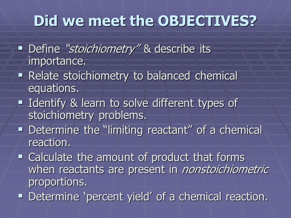 "Did we meet the OBJECTIVES? DDDDefine ""stoichiometry"" & describe its importance. RRRRelate stoichiometry to balanced chemical equations. II"